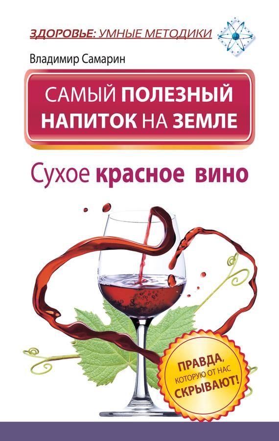 бесплатно Самый полезный напиток на Земле. Сухое красное вино. Правда, которую от нас скрывают Скачать Владимир Самарин
