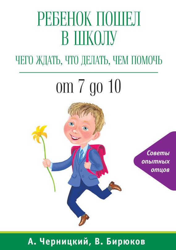 Александр Черницкий, Виктор Бирюков - Ребенок пошел в школу: чего ждать, что делать, чем помочь. От 7 до 10
