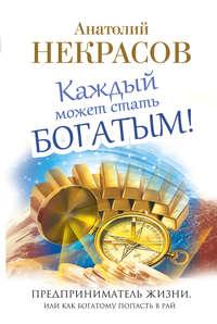 Некрасов, Анатолий  - Каждый может стать богатым! Предприниматель жизни, или Как богатому попасть в рай