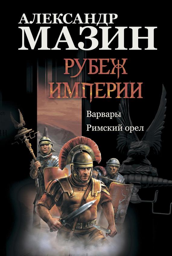 Александр Мазин Рубеж Империи: Варвары. Римский орел римский орел