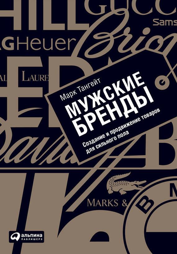 Марк Тангейт Мужские бренды. Создание и продвижение товаров для сильного пола тангейт марк мужские бренды создание и продвижение товаров для сильного пола
