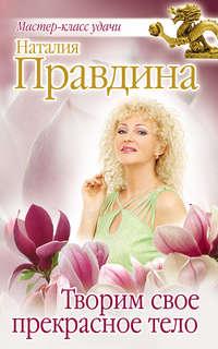 Правдина, Наталия  - Творим свое прекрасное тело