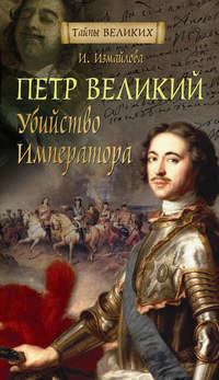 Измайлова, Ирина  - Петр Великий. Убийство императора