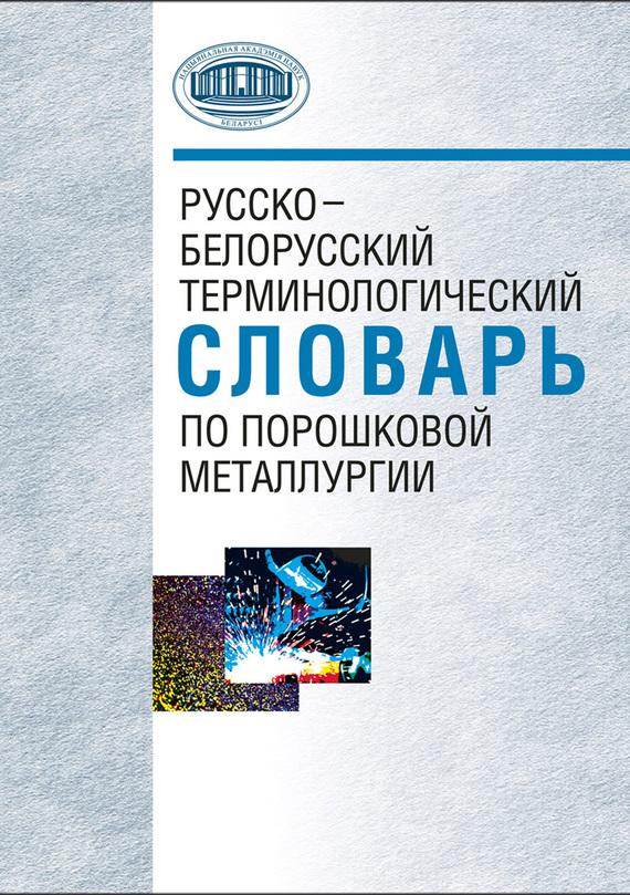 А. Ф. Ильющенко Русско-белорусский терминологический словарь по порошковой металлургии