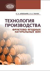 Алексанян, К. А.  - Технология производства фруктово-ягодных натуральных вин