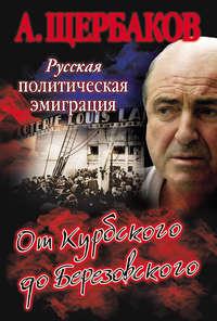 Щербаков, Алексей  - Русская политическая эмиграция. От Курбского до Березовского