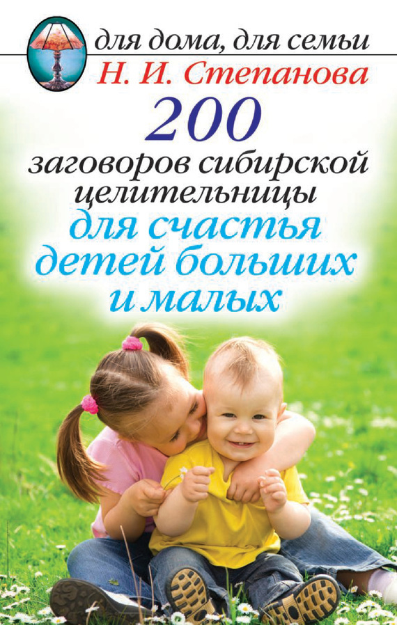 Наталья Степанова 200 заговоров сибирской целительницы для счастья детей, больших и малых комлев м как уберечь себя от бед больших и малых