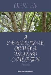 OlRi, Iv  - Я свидетель, осина дерево смерти (сборник)