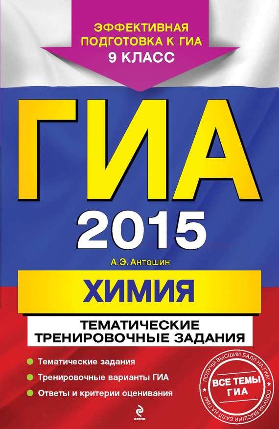 ГИА 2015. Химия. Тематические тренировочные задания. 9 класс ( А. Э. Антошин  )