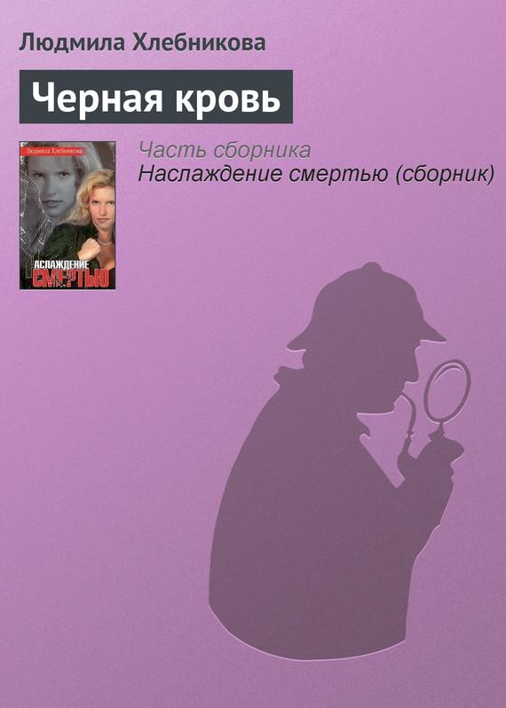 Людмила Хлебникова Черная кровь людмила хлебникова наслаждение смертью