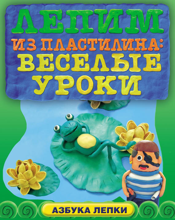 Анна Зайцева Лепим из пластилина: веселые уроки поделки из пластилина