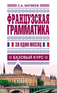 Матвеев, С. А.  - Французская грамматика за один месяц. Базовый курс