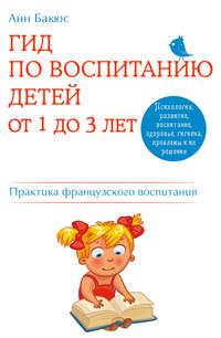 Бакюс, Анн  - Гид по воспитанию детей от 1 до 3 лет. Практическое руководство от французского психолога