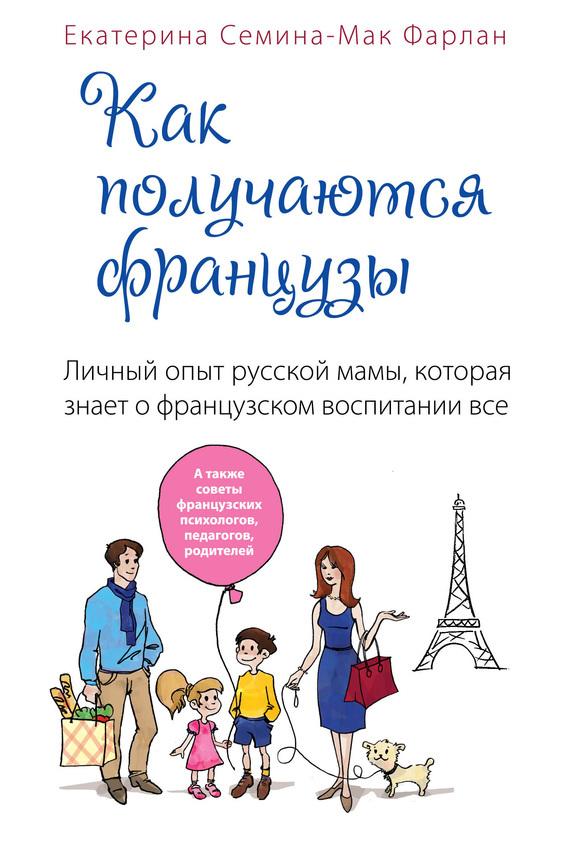 Скачать Екатерина Семина-Мак Фарлан бесплатно Как получаются французы. Личный опыт русской мамы, которая знает о французском воспитании все