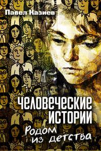 Казиев, Павел  - Человеческие истории. Родом из детства