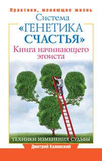 - Книга начинающего эгоиста. Система «Генетика счастья»