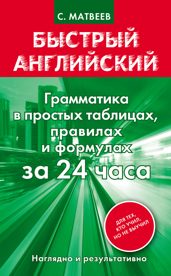 С. А. Матвеев Быстрый английский. Грамматика в простых таблицах, правилах и формулах за 24 часа