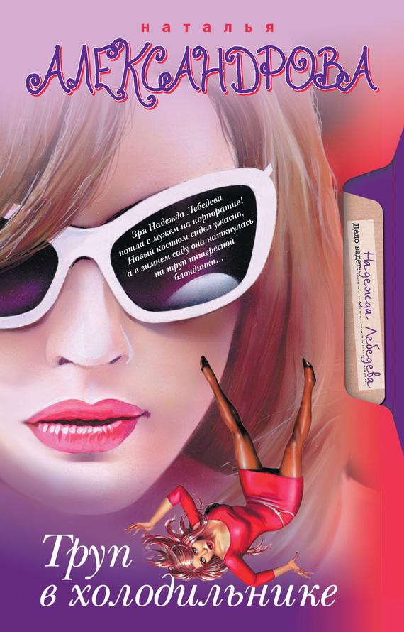 Наталья Александрова Труп в холодильнике ISBN: 978-5-17-059966-0, 978-5-403-02537-9, 978-5-17-063302-9, 978-5-403-02631-4 александрова н джакузи для офелии клуб шальных бабок