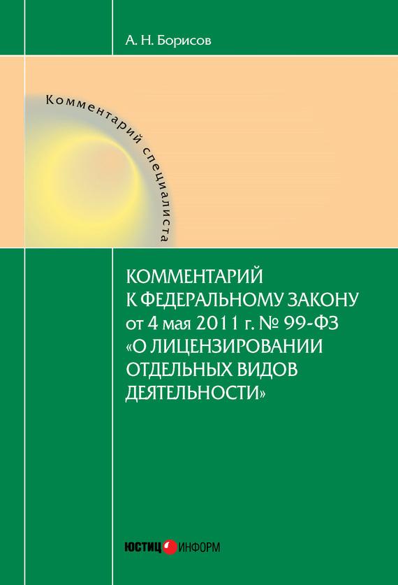 А. Н. Борисов Комментарий к Федеральному закону от 4 мая 2011 г. №99-ФЗ «О лицензировании отдельных видов деятельности» (постатейный)