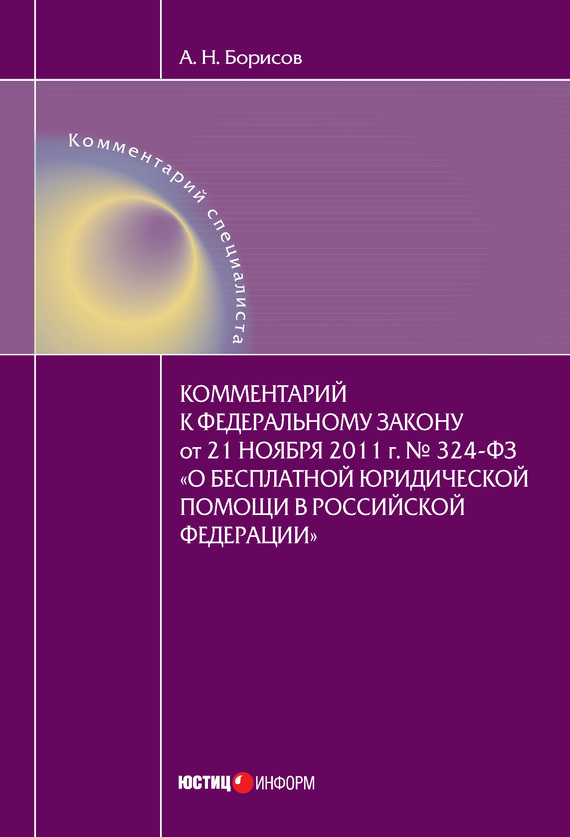 А. Н. Борисов Комментарий к Федеральному закону от 21 ноября 2011 г. №324-ФЗ «О бесплатной юридической помощи в Российской Федерации» (постатейный) 21 2011