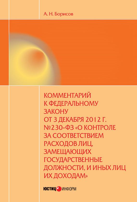 А. Н. Борисов Комментарий к Федеральному закону от 3 декабря 2012 г. №230-ФЗ «О контроле за соответствием расходов лиц, замещающих государственные должности, и иных лиц их доходам» (постатейный)