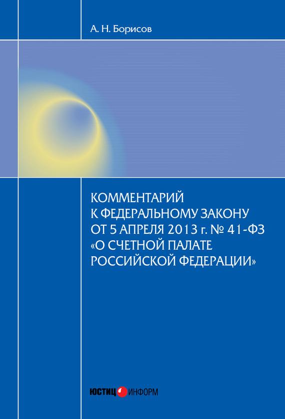 А. Н. Борисов Комментарий к Федеральному закону от 5 апреля2013г.№41-ФЗ «О Счетной палате Российской Федерации» (постатейный)