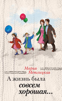 Метлицкая, Мария  - А жизнь была совсем хорошая (сборник)