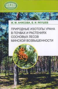 Анисова, Ж. М.  - Природные изотопы урана в почвах и растениях сосновых лесов Минской возвышенности