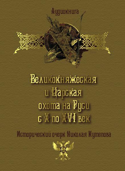 Николай Кутепов Великокняжеская и царская охота на Руси с Х по XVI век