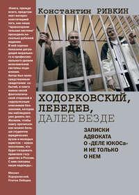 Ривкин, Константин  - Ходорковский, Лебедев, далее везде. Записки адвоката о «деле ЮКОСа» и не только о нем