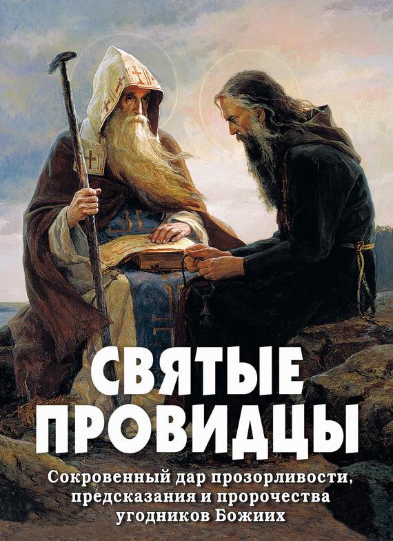 Святые провидцы. Сокровенный дар прозорливости, предсказания и пророчества угодников Божиих
