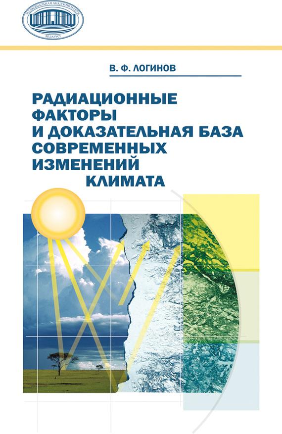 В. Ф. Логинов Радиационные факторы и доказательная база современных изменений климата ISBN: 978-985-08-1387-9 цены онлайн