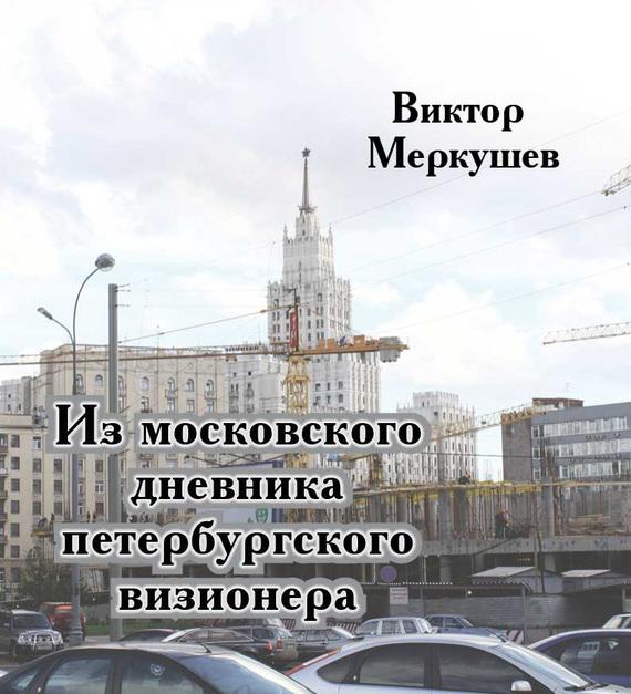 Виктор Меркушев Из московского дневника петербургского визионера мария солнцева английский транзит путевые впечатления