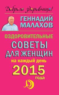 Малахов, Геннадий  - Оздоровительные советы для женщин на каждый день 2015 года