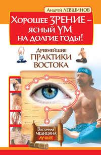 Левшинов, Андрей  - Хорошее зрение – ясный ум на долгие годы! Древнейшие практики Востока