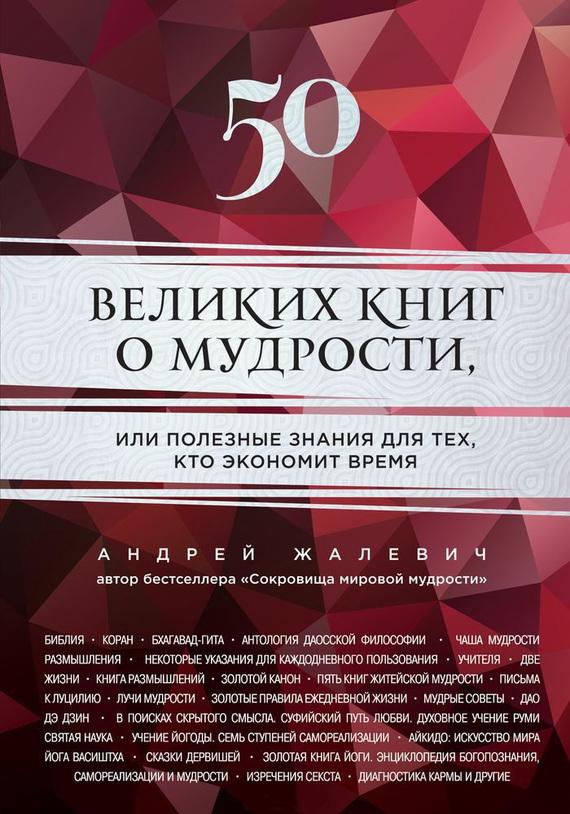 Андрей Жалевич 50 великих книг о мудрости, или Полезные знания для тех, кто экономит время андрей жалевич сокровища мировой мудрости теории практики советы