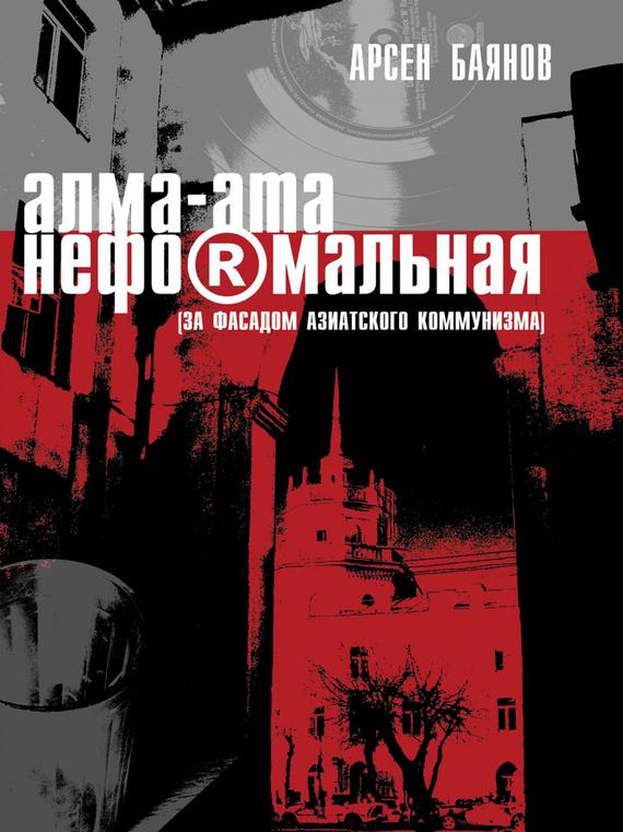 Обложка книги Алма-Ата неформальная (за фасадом азиатского коммунизма), автор Баянов, Арсен