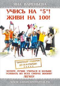 Вареньева, Яна  - Учись на «5»! Живи на 100!