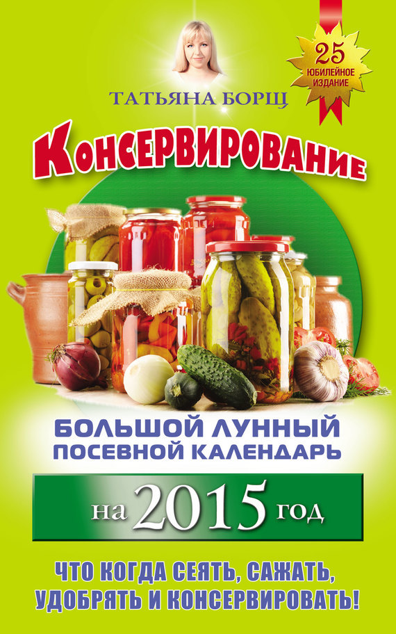Татьяна Борщ - Консервирование. Большой лунный посевной календарь на 2015 год