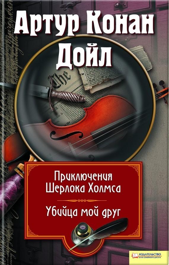 Артур Конан Дойл Приключения Шерлока Холмса. Мой друг, убийца (сборник) неизвестные приключения шерлока холмса