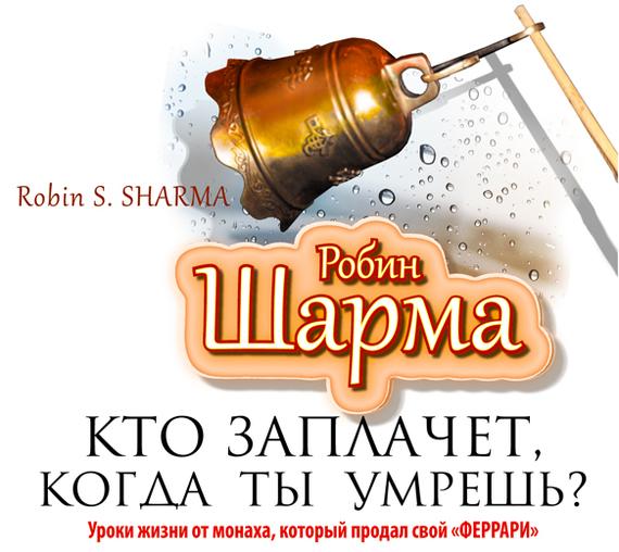 Робин Шарма Кто заплачет, когда ты умрешь? Уроки жизни от монаха, который продал свой «феррари» шарма р аудиокн шарма кто заплачет когда ты умрешь