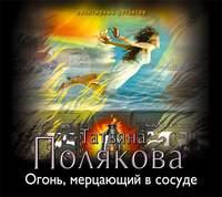 Полякова, Татьяна  - Огонь, мерцающий в сосуде