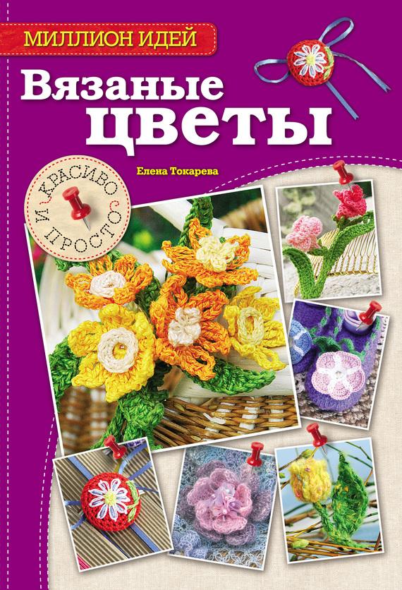 Елена Токарева Вязаные цветы. Красиво и просто елена бобрицкая вязаные цветы