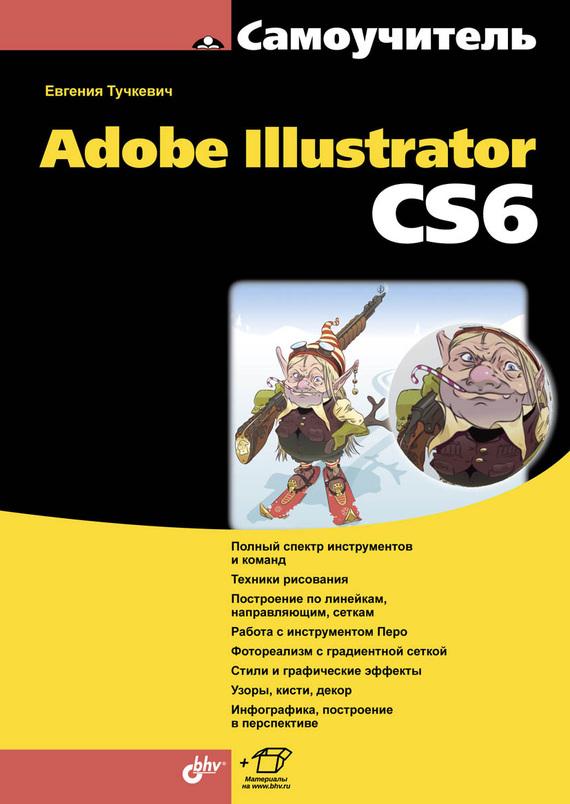 Евгения Тучкевич Самоучитель Adobe Illustrator CS6 тучкевич евгения ивановна adobe photoshop cs6 мастер класс евгении тучкевич
