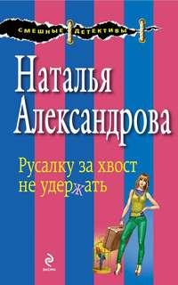 Александрова, Наталья  - Русалку за хвост не удержать