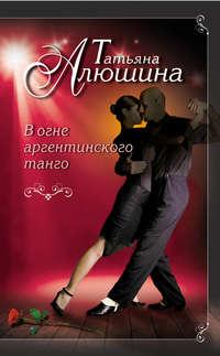 Алюшина, Татьяна  - В огне аргентинского танго