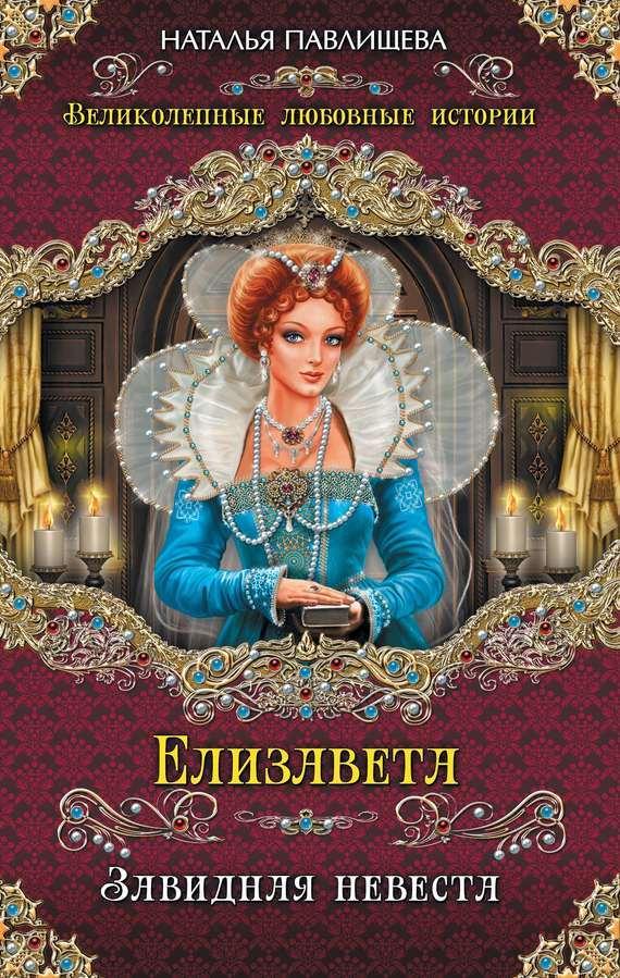 Наталья Павлищева Елизавета. Завидная невеста ольга дмитриева елизавета тюдор