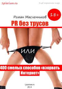 - PR без трусов, или 400 смелых способов «взорвать» Интернет