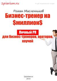 Масленников, Роман  - Бизнес-тренер на миллион. Личный PR для бизнес-тренеров, ораторов, коучей