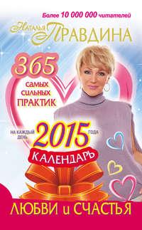 - Календарь любви и счастья. 365 самых сильных практик на каждый день 2015 года